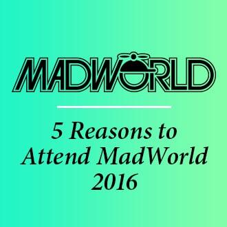 5 Reasons to Attend MadWorld 2016
